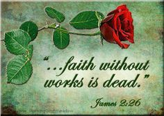 For as the body without the spirit is dead, so faith without works is dead also. (James 2:26, King James Version)