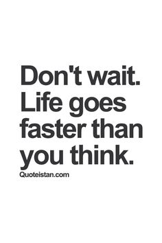 Don't wait. #Life goes faster than you think. #quote