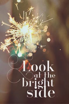 Look at the bright side Birthday Messages, Birthday Quotes, Quotes To Live By, Life Quotes, 2015 Quotes, Cool Words, Wise Words, Sparkle Quotes, Clever Quotes