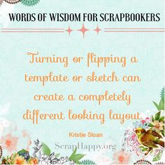 Words of Wisdom: Turning or flipping a template or sketch can create a completely different looking layout. Kristie Sloan
