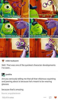 Monsters University. Maybe him being evil came about because everyone thought he was because of how he looked. Maybe he never really was evil till he was told to not wear glasses and then becomes evil because of the environment around him saying that he know was. I think this links to the real world.