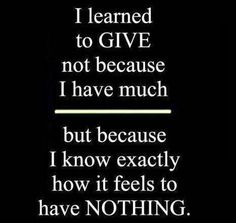I learned to GIVE not because i have much..... but because I know exactly how it feels to have NOTHING. <3