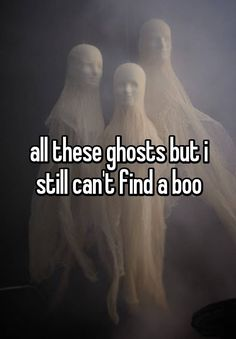 """all these ghosts but i still can't find a boo"""
