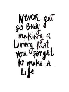 never get so busy making a living that you forget to make a life.