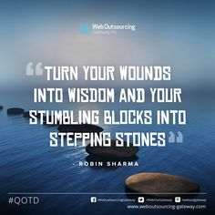 """Turn your wounds into wisdom and your stumbling blocks into stepping stones"" -- Robin Sharma"