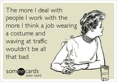 The more I deal with people I work with the more I think a job wearing a costume and waving at traffic wouldn't be all that bad.
