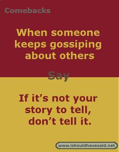 Clever replies when someone is gossiping about others.   Check out our top ten comeback lists at www.ishouldhavenet.net.  #gossip #bullying #friends #friend #problems #verbalbullying