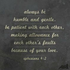 Always be humble and gentle, be patient  with each other, making allowance for each other's faults because of your love.