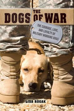 The Dogs of War: The Courage, Love, and Loyalty of Military Working Dogs by Lisa Rogak