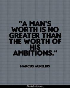 A man's worth is no greater than the worth of his ambitions.
