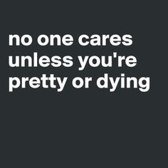 Boldomatic // no one cares unless you`re pretty or dying.