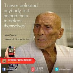 """I never defeated anybody. Just helped them to defeat themselves.""    - HELIO GRACIE, creator of Gracie Jiu Jitsu https://www.facebook.com/shihanessence"