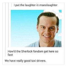 I put the laughter in manslaughter / Moriarty / how's the Sherlock fandom get here so fast / we have really good taxi drivers