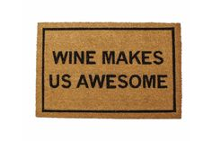 Your doormat says Wine Makes Us Awesome. Which is funny because it's your doormat. It measures 20 by 30 inches.