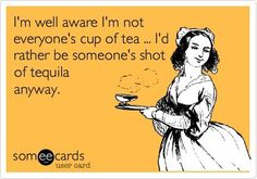 I'm well aware I'm not everyone's cup of tea... I'd rather be someone's shot of tequila anyway.