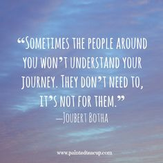 """""""Sometimes the people around you won't understand your journey. They don't need to, it's not for them."""" –Joubert Botha www.paintedteacup.com"""