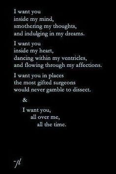 I want you inside my mind, smothering my thoughts, and indulging in my dreams. I want you inside my heart, dancing within my ventricles, and flowing through my affections. I want you in places the most gifted surgeons would never gamble to dissect . & I want you all over me, all the time.... I WANT YOU.