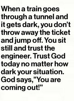 """""""When a train goes through a tunnel and it gets dark, you don't throw away the ticket and jump off. You sit still and trust the engineer. Trust God today no matter how dark your situation. God says, """"You are coming out! Faith Quotes, Bible Quotes, Bible Verses, Me Quotes, Quotes To Live By, Scriptures, Quote Life, The Words, All That Matters"""