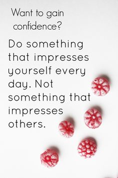 Want to gain confidence? Do something that impresses yourself every day. Not something that impresses others.