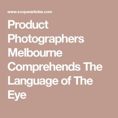Product Photographers Melbourne Comprehends The Language of The Eye