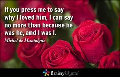 If you press me to say why I loved him, I can say no more than because he was he, and I was I. - Michel de Montaigne