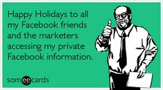 Happy Holidays to all my Facebook friends and the marketers accessing my private Facebook information.