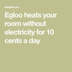 Egloo heats your room without electricity for 10 cents a day