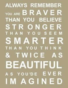 Promise me you'll always remember: You're braver than you believe, and stronger than you seem, and smarter than you think & twice as beautiful as you're ever imagined!