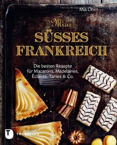 Mias süßes Frankreich: Die besten Rezepte für Marcarons, Madeleines, Éclairs, Tartes & Co: Amazon.co.uk: Mia Öhrn: Books