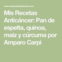 Mis Recetas Anticáncer: Pan de espelta, quinoa, maiz y cúrcuma por Amparo Carpi