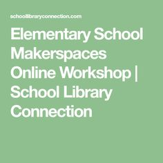 Elementary School Makerspaces Online Workshop | School Library Connection