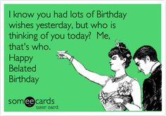 Free, Birthday Ecard: I know you had lots of Birthday wishes yesterday%2C but who is thinking of you today%3F Me%2C that's who. Happy Belated Birthday