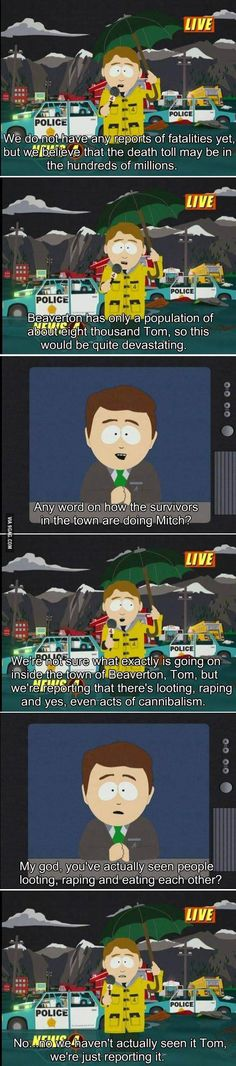 South Park's accurate depiction of broadcast journalism.  Classic!