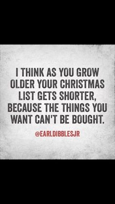 """""""I think as you grow older your Christmas list gets shorter, because the things you want can't be bought."""" -Earl Dibbles Jr."""