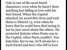 But Gale forgot Peeta's family and killed Prim. On top of that he left Katniss for District All is true, but I see Peeta as the better one. Hunger Games Catching Fire, Hunger Games Trilogy, Falling In Love With Him, I Love Him, Good Books, Books To Read, Team Gale, I Cant Help It, Deduction