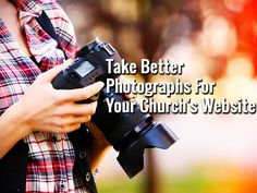 Take Better Photographs For Your Church's Website - https://www.churchdev.com/take-better-photographs-for-your-churchs-website/