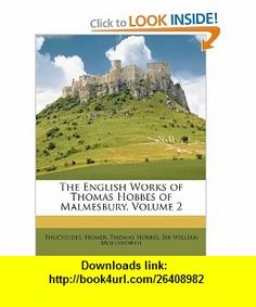 The English Works of Thomas Hobbes of Malmesbury, Volume 2 (9781147523003) Thucydides, Homer, Thomas Hobbes , ISBN-10: 1147523002  , ISBN-13: 978-1147523003 ,  , tutorials , pdf , ebook , torrent , downloads , rapidshare , filesonic , hotfile , megaupload , fileserve