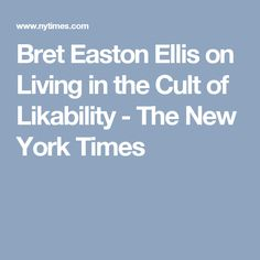 Bret Easton Ellis on Living in the Cult of Likability - The New York Times