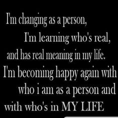 I'm changing as a person, I'm learning who's real, and has real meaning in my life. I'm becoming happy again with who I am as a person ans with who's in my life