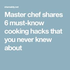 Master chef shares 6 must-know cooking hacks that you never knew about