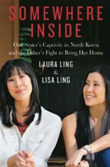 Somewhere Inside: One Sister's Captivity in North Korea and the Other's Fight to Bring Her Home By: Laura Ling,Lisa Ling