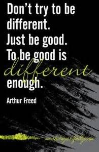 """Don't try to be different. Just be good. To be good is different enough."" - Arthur Freed"