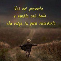 Vivi e rendi il tuo presente bellissimo... Degno di essere ricorda