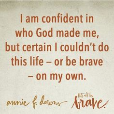 i am confident in who GOD made me, but certain i couldn't do this life - or be brave - on my own. - annie f. downs
