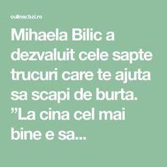 "Mihaela Bilic a dezvaluit cele sapte trucuri care te ajuta sa scapi de burta. ""La cina cel mai bine e sa... Good To Know, Smoothie, Mai, Health Fitness, Exercises, Plants, Pandora, Sport, Diets"