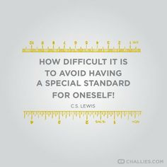 How difficult it is to avoid having a special standard for oneself! C.S Lewis