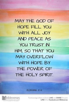Romans 15:13 (ESV) 13 May the God of hope fill you with all joy and peace in believing, so that by the power of the Holy Spirit you may abound in hope.