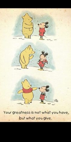 Your greatness is not what you have but what you give. Disney Winnie the Pooh and Mickey Mouse Winnie The Pooh Quotes, Winnie The Pooh Friends, Disney Winnie The Pooh, Disney Mickey, Piglet Quotes, Baby Mickey, Pooh Bear, Disney Wallpaper, Disneyland