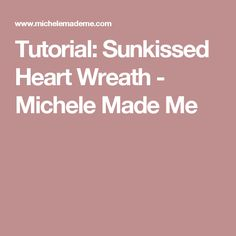 Tutorial: Sunkissed Heart Wreath - Michele Made Me