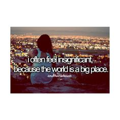 i often feel insignificant, because the world is a big place ...and that's who i am